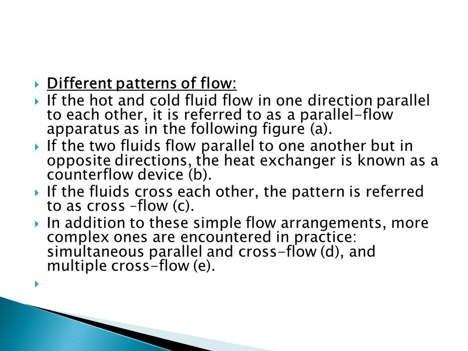  Different patterns of flow:  If the hot and cold fluid flow in one direction parallel to each other, it is referred to as a parallel-flow apparatus