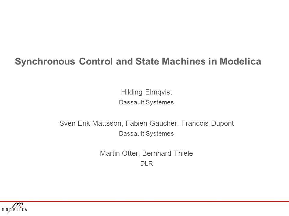 Synchronous Control and State Machines in Modelica Hilding Elmqvist Dassault Systèmes Sven Erik Mattsson, Fabien Gaucher, Francois Dupont Dassault Systèmes Martin Otter, Bernhard Thiele DLR