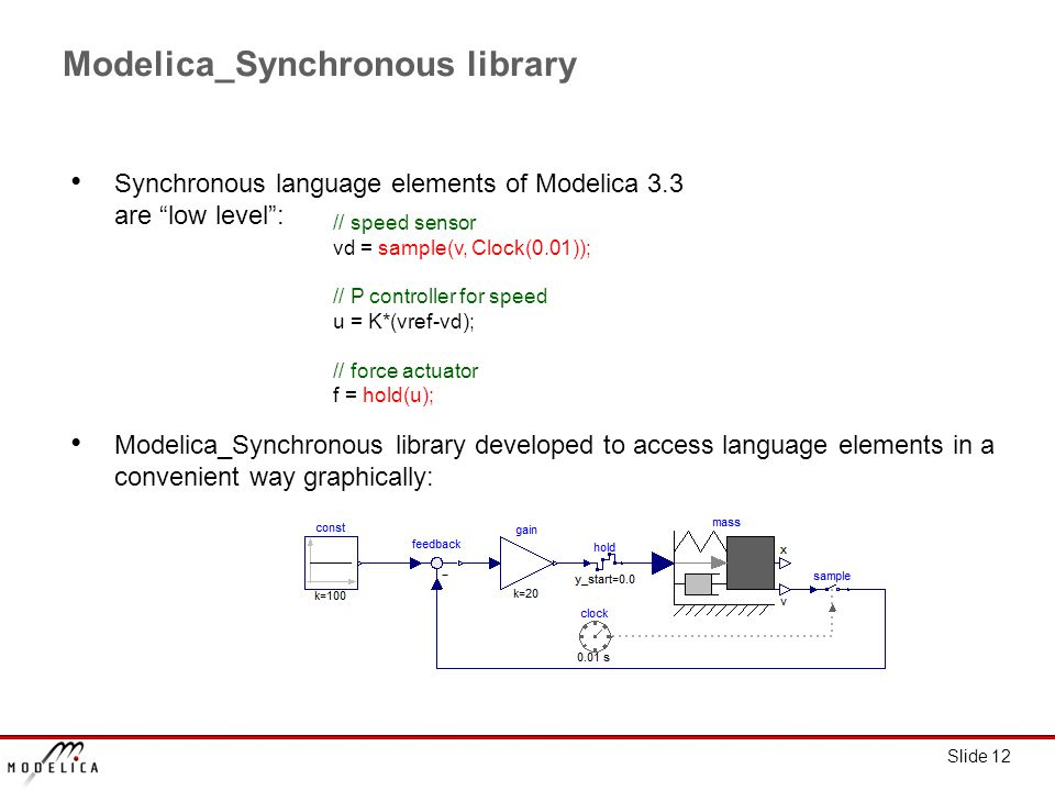 Slide 12 Modelica_Synchronous library Synchronous language elements of Modelica 3.3 are low level : Modelica_Synchronous library developed to access language elements in a convenient way graphically: // speed sensor vd = sample(v, Clock(0.01)); // P controller for speed u = K*(vref-vd); // force actuator f = hold(u);