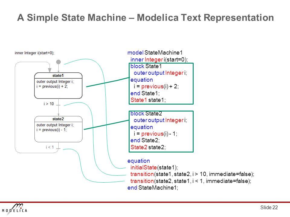 Slide 22 A Simple State Machine – Modelica Text Representation model StateMachine1 inner Integer i(start=0); block State1 outer output Integer i; equation i = previous(i) + 2; end State1; State1 state1; block State2 outer output Integer i; equation i = previous(i) - 1; end State2; State2 state2; equation initialState(state1); transition(state1, state2, i > 10, immediate=false); transition(state2, state1, i < 1, immediate=false); end StateMachine1;