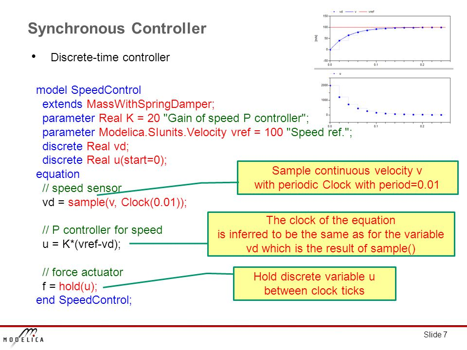 Slide 7 model SpeedControl extends MassWithSpringDamper; parameter Real K = 20 Gain of speed P controller ; parameter Modelica.SIunits.Velocity vref = 100 Speed ref. ; discrete Real vd; discrete Real u(start=0); equation // speed sensor vd = sample(v, Clock(0.01)); // P controller for speed u = K*(vref-vd); // force actuator f = hold(u); end SpeedControl; Synchronous Controller Discrete-time controller Sample continuous velocity v with periodic Clock with period=0.01 Hold discrete variable u between clock ticks The clock of the equation is inferred to be the same as for the variable vd which is the result of sample()