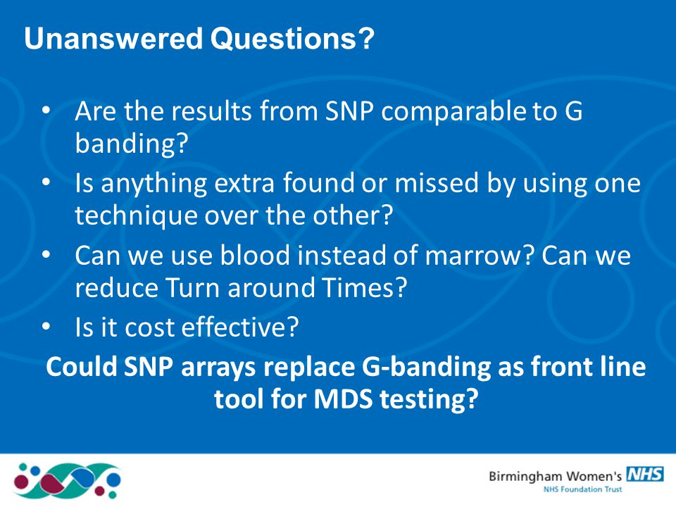 Unanswered Questions? Are the results from SNP comparable to G banding? Is anything extra found or missed by using one technique over the other? Can w