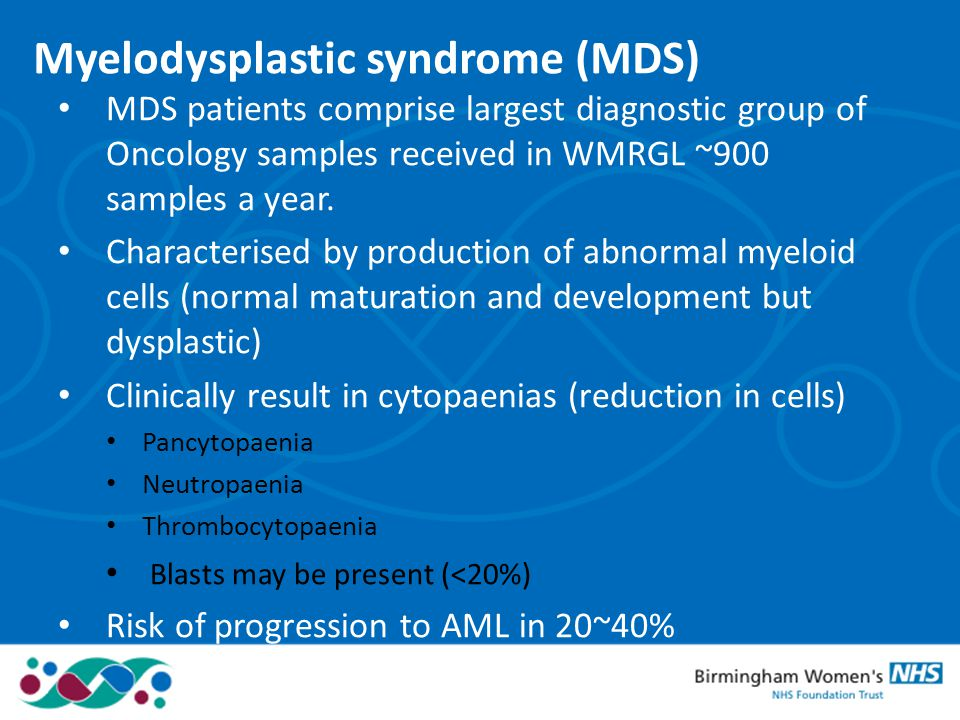 Myelodysplastic syndrome (MDS) MDS patients comprise largest diagnostic group of Oncology samples received in WMRGL ~900 samples a year. Characterised