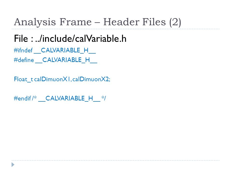 Analysis Frame – Header Files (3) File :../include/hist.h #ifndef __HIST_H__ #define __HIST_H__ #include arraySize.h typedef struct{ TH1F* h1_[maxHistoNum]; // x1 TH1F* h2_[maxHistoNum]; // x2 TH2F* h3_[maxHistoNum]; // x1 vs x2 … } hist; #endif /* __HIST_H__ */