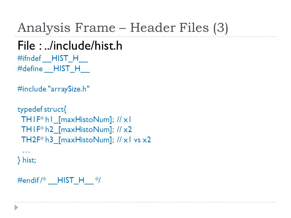 Analysis Frame – Header Files (4) File :../include/mcStruct.h #ifndef __MCSTRUCT_H__ #define __MCSTRUCT_H__ typedef struct { Double_t mWeight,mMandS,mMandU,mMandT,mPT,mInvarMass; Int_t eventID,runID,spillID,nDimuons,nTracks,mEventsGen; Char_t mProcessCode[32]; } EVENT; … #endif /* __MCSTRUCT_H__ */