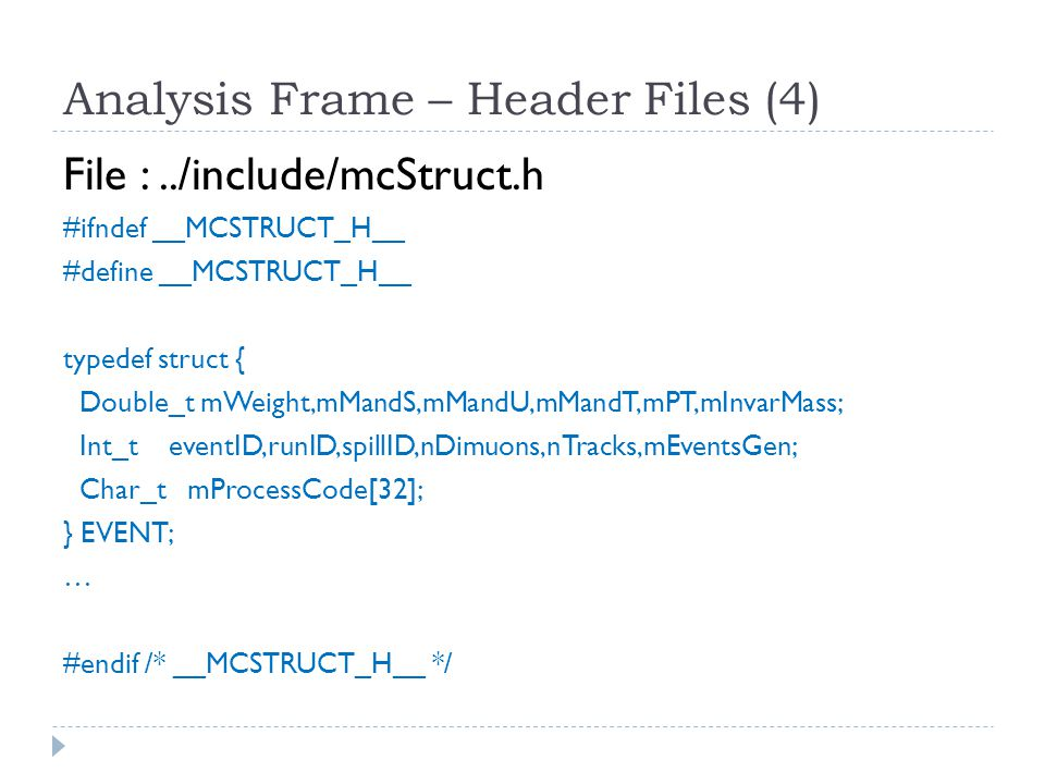 Analysis Frame – Header Files (4) File :../include/mcStruct.h #ifndef __MCSTRUCT_H__ #define __MCSTRUCT_H__ typedef struct { Double_t mWeight,mMandS,mMandU,mMandT,mPT,mInvarMass; Int_t eventID,runID,spillID,nDimuons,nTracks,mEventsGen; Char_t mProcessCode[32]; } EVENT; … #endif /* __MCSTRUCT_H__ */