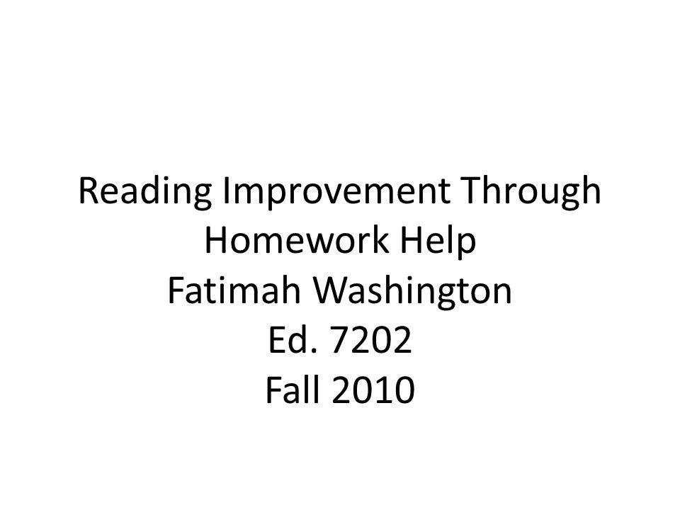 Reading Improvement Through Homework Help Fatimah Washington Ed. 7202 Fall 2010