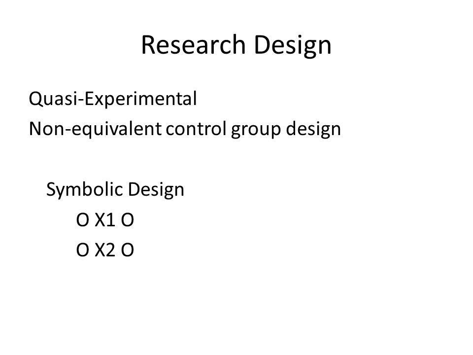 Research Design Quasi-Experimental Non-equivalent control group design Symbolic Design O X1 O O X2 O