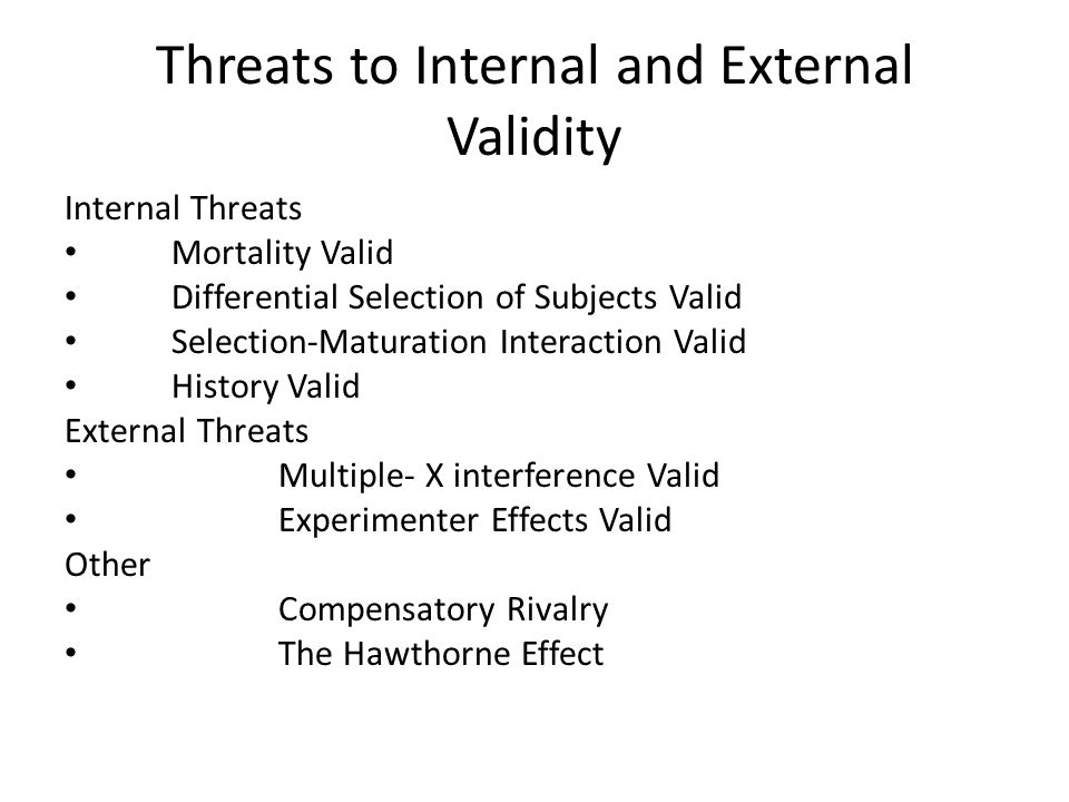Threats to Internal and External Validity Internal Threats Mortality Valid Differential Selection of Subjects Valid Selection-Maturation Interaction V