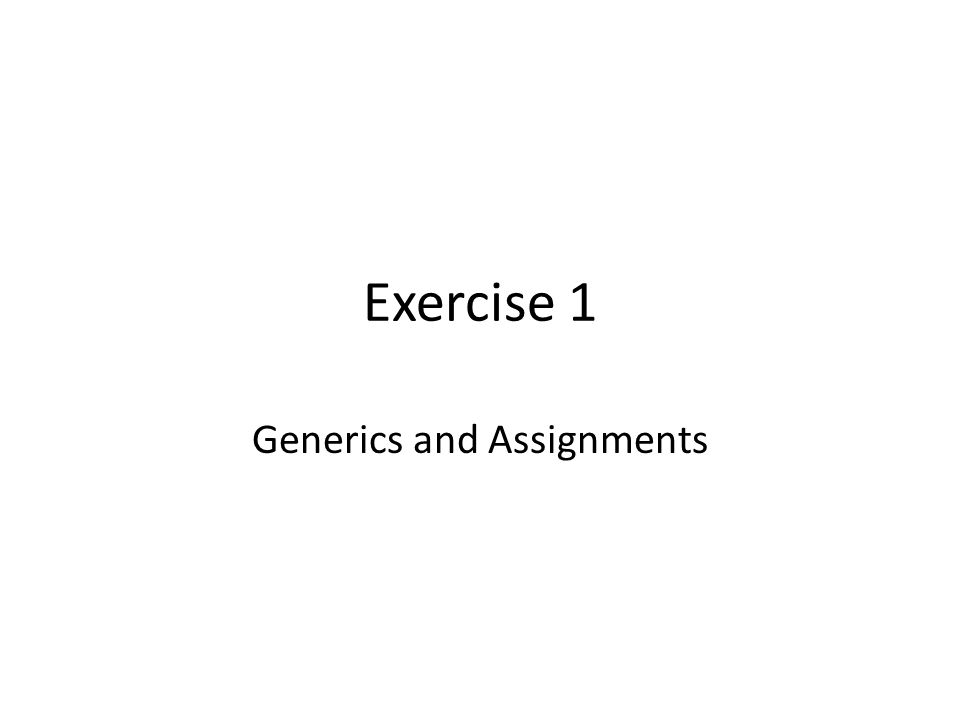 Exercise 1 Generics and Assignments