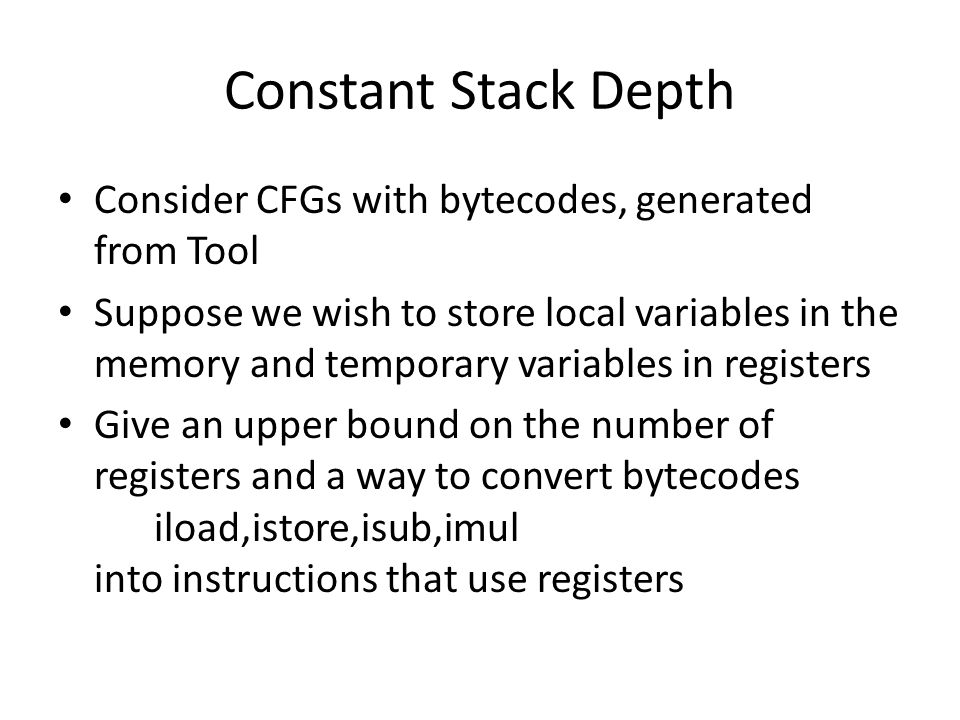Constant Stack Depth Consider CFGs with bytecodes, generated from Tool Suppose we wish to store local variables in the memory and temporary variables in registers Give an upper bound on the number of registers and a way to convert bytecodes iload,istore,isub,imul into instructions that use registers