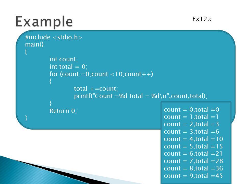 count = 0,total =0 count = 1,total =1 count = 2,total =3 count = 3,total =6 count = 4,total =10 count = 5,total =15 count = 6,total =21 count = 7,total =28 count = 8,total =36 count = 9,total =45 #include main() { int count; int total = 0; for (count =0;count <10;count++) { total +=count; printf( Count =%d total = %d\n ,count,total); } Return 0; } Ex12.c