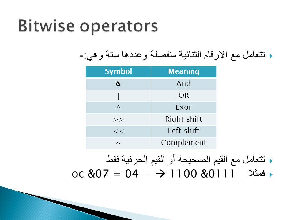  تتعامل مع الارقام الثنائية منفصلة وعددها ستة وهي :-  تتعامل مع القيم الصحيحة أو القيم الحرفية فقط  فمثلا &0111 oc &07 = 04 --  1100 SymbolMeaning &And |OR ^Exor >>Right shift <<Left shift ~Complement