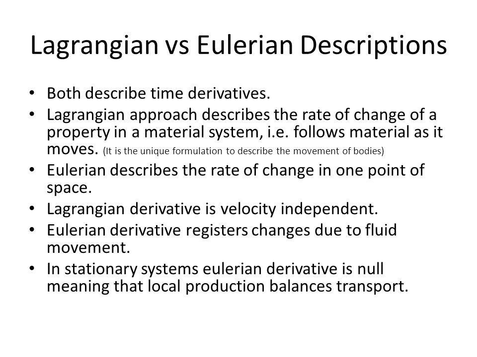 Lagrangian vs Eulerian Descriptions Both describe time derivatives. Lagrangian approach describes the rate of change of a property in a material syste
