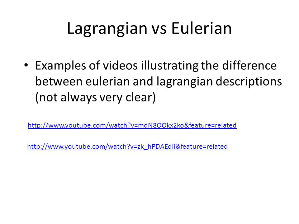 Lagrangian vs Eulerian Examples of videos illustrating the difference between eulerian and lagrangian descriptions (not always very clear) http://www.