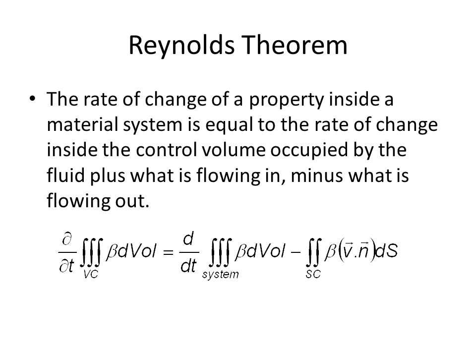 Reynolds Theorem The rate of change of a property inside a material system is equal to the rate of change inside the control volume occupied by the fl