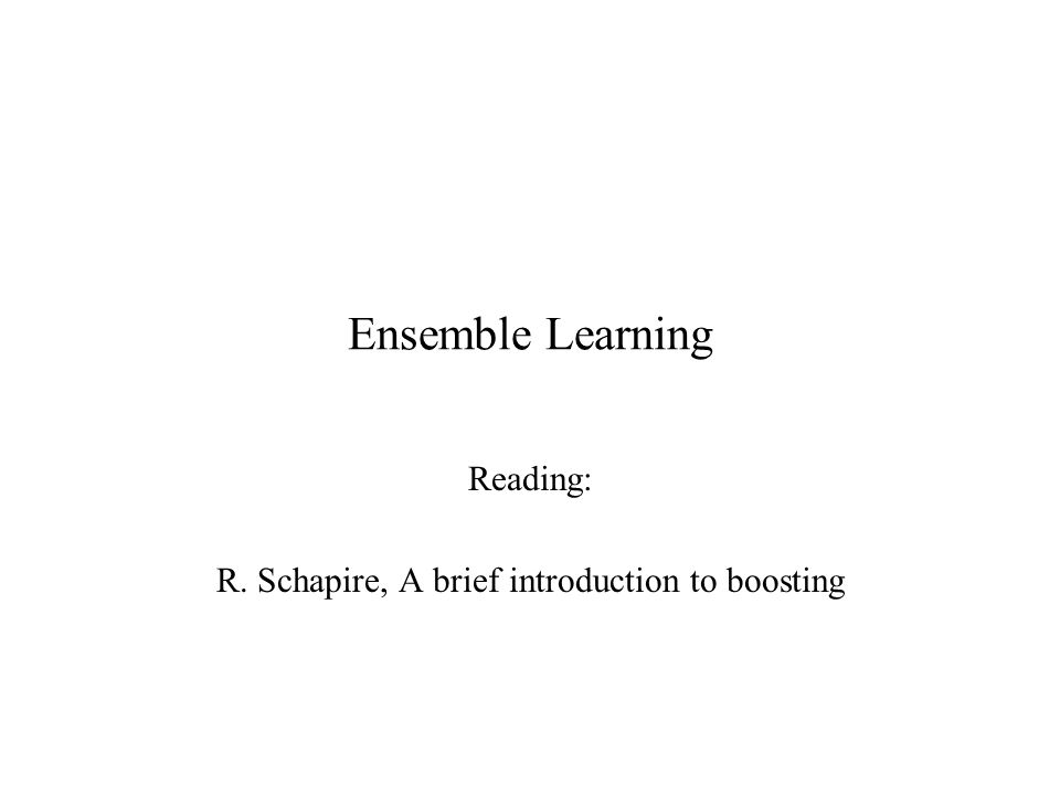 Ensemble Learning Reading: R. Schapire, A brief introduction to boosting