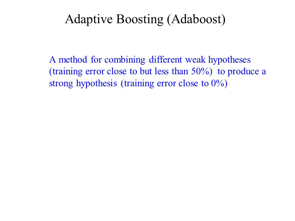 Adaptive Boosting (Adaboost) A method for combining different weak hypotheses (training error close to but less than 50%) to produce a strong hypothesis (training error close to 0%)