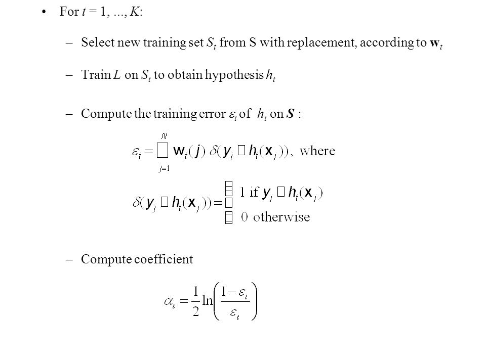 For t = 1,..., K: –Select new training set S t from S with replacement, according to w t –Train L on S t to obtain hypothesis h t –Compute the training error  t of h t on S : –Compute coefficient