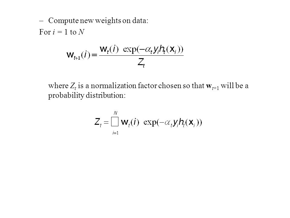 –Compute new weights on data: For i = 1 to N where Z t is a normalization factor chosen so that w t+1 will be a probability distribution: