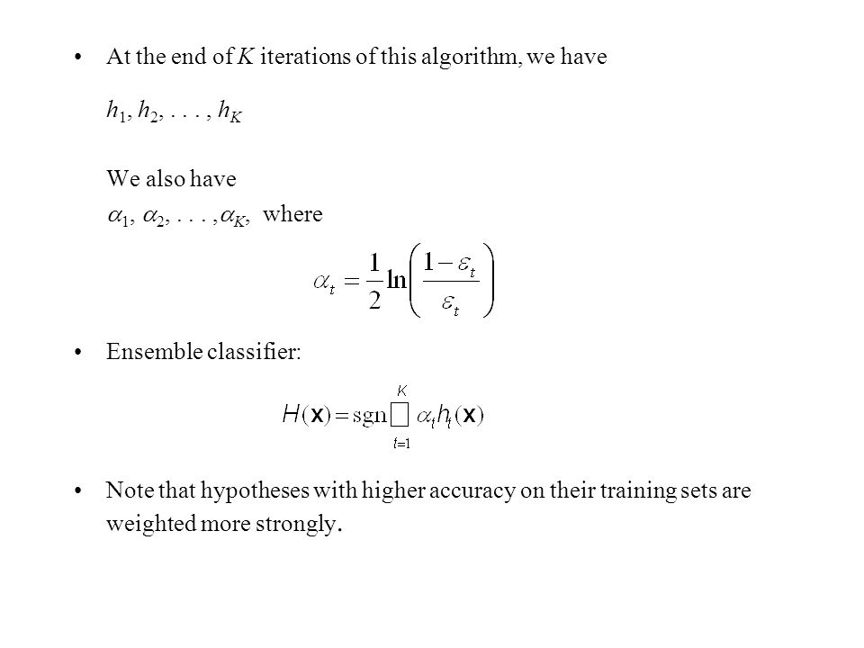 At the end of K iterations of this algorithm, we have h 1, h 2,..., h K We also have  1,  2,...,  K, where Ensemble classifier: Note that hypotheses with higher accuracy on their training sets are weighted more strongly.