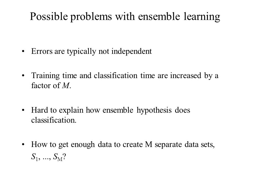 Possible problems with ensemble learning Errors are typically not independent Training time and classification time are increased by a factor of M.