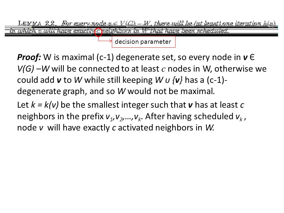 Proof: W is maximal (c-1) degenerate set, so every node in v Є V(G) –W will be connected to at least c nodes in W, otherwise we could add v to W while
