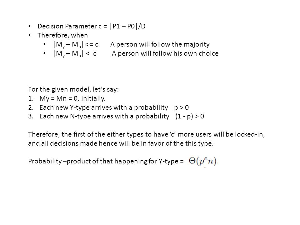 Decision Parameter c = |P1 – P0|/D Therefore, when |M y – M n | >= c A person will follow the majority |M y – M n | < c A person will follow his own choice For the given model, let's say: 1.My = Mn = 0, initially.