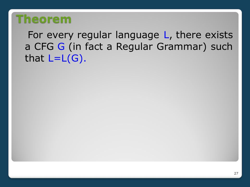 Theorem For every regular language L, there exists a CFG G (in fact a Regular Grammar) such that L=L(G).