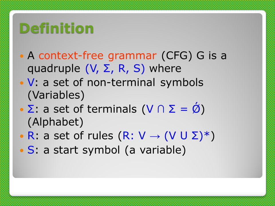 Definition A context-free grammar (CFG) G is a quadruple (V, Σ, R, S) where V: a set of non-terminal symbols (Variables) Σ: a set of terminals (V ∩ Σ = Ǿ) (Alphabet) R: a set of rules (R: V → (V U Σ)*) S: a start symbol (a variable)