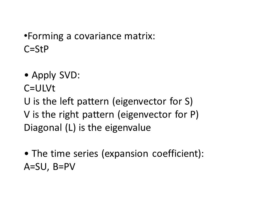 Forming a covariance matrix: C=StP Apply SVD: C=ULVt U is the left pattern (eigenvector for S) V is the right pattern (eigenvector for P) Diagonal (L)