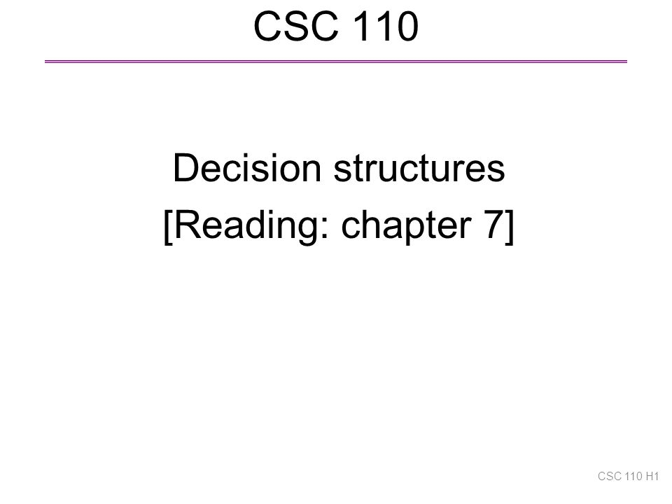 CSC 110 Decision structures [Reading: chapter 7] CSC 110 H1