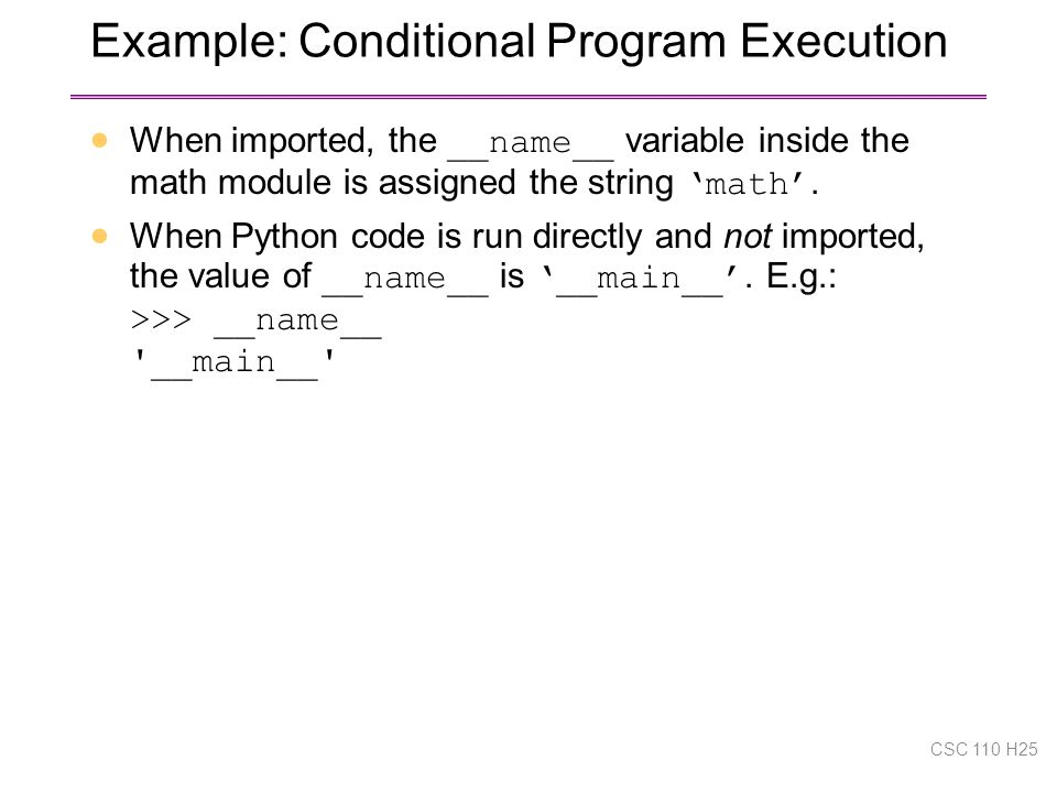 Example: Conditional Program Execution  When imported, the __name__ variable inside the math module is assigned the string 'math'.