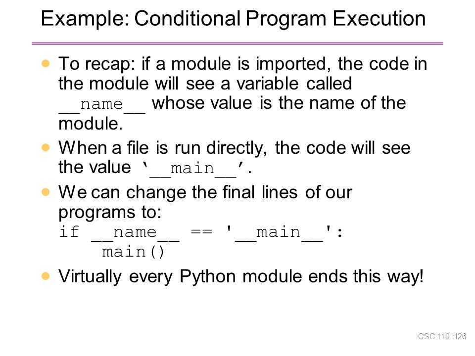 Example: Conditional Program Execution  To recap: if a module is imported, the code in the module will see a variable called __name__ whose value is the name of the module.
