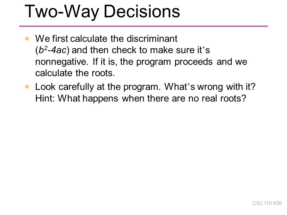 Two-Way Decisions  We first calculate the discriminant (b 2 -4ac) and then check to make sure it ' s nonnegative.
