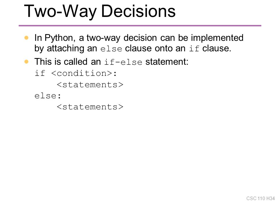 Two-Way Decisions  In Python, a two-way decision can be implemented by attaching an else clause onto an if clause.