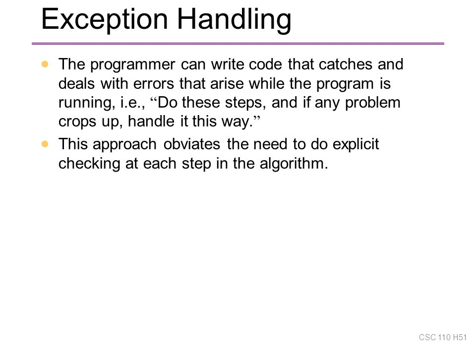 Exception Handling  The programmer can write code that catches and deals with errors that arise while the program is running, i.e., Do these steps, and if any problem crops up, handle it this way.