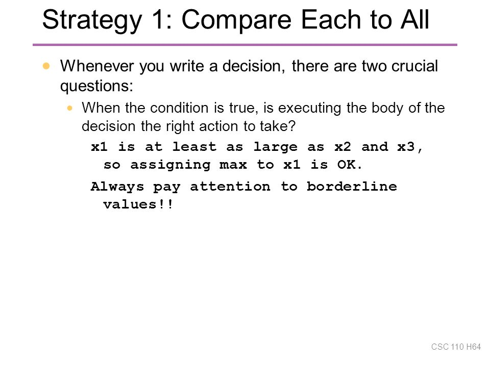 Strategy 1: Compare Each to All  Whenever you write a decision, there are two crucial questions:  When the condition is true, is executing the body of the decision the right action to take.