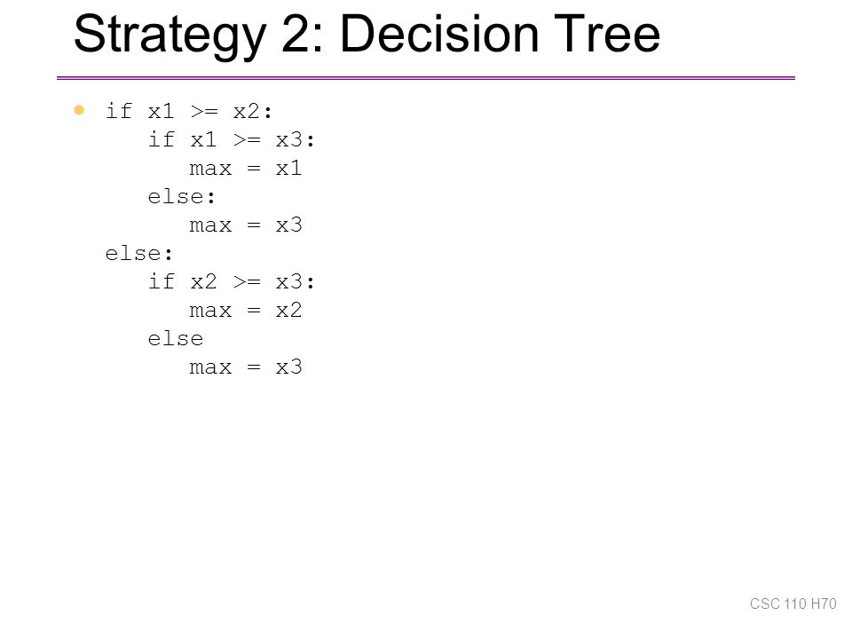 Strategy 2: Decision Tree  if x1 >= x2: if x1 >= x3: max = x1 else: max = x3 else: if x2 >= x3: max = x2 else max = x3 CSC 110 H70