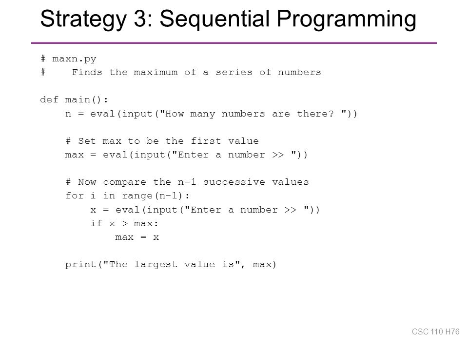 Strategy 3: Sequential Programming # maxn.py # Finds the maximum of a series of numbers def main(): n = eval(input( How many numbers are there.