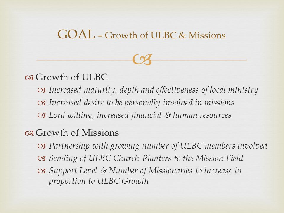   Growth of ULBC  Increased maturity, depth and effectiveness of local ministry  Increased desire to be personally involved in missions  Lord willing, increased financial & human resources  Growth of Missions  Partnership with growing number of ULBC members involved  Sending of ULBC Church-Planters to the Mission Field  Support Level & Number of Missionaries to increase in proportion to ULBC Growth GOAL – Growth of ULBC & Missions