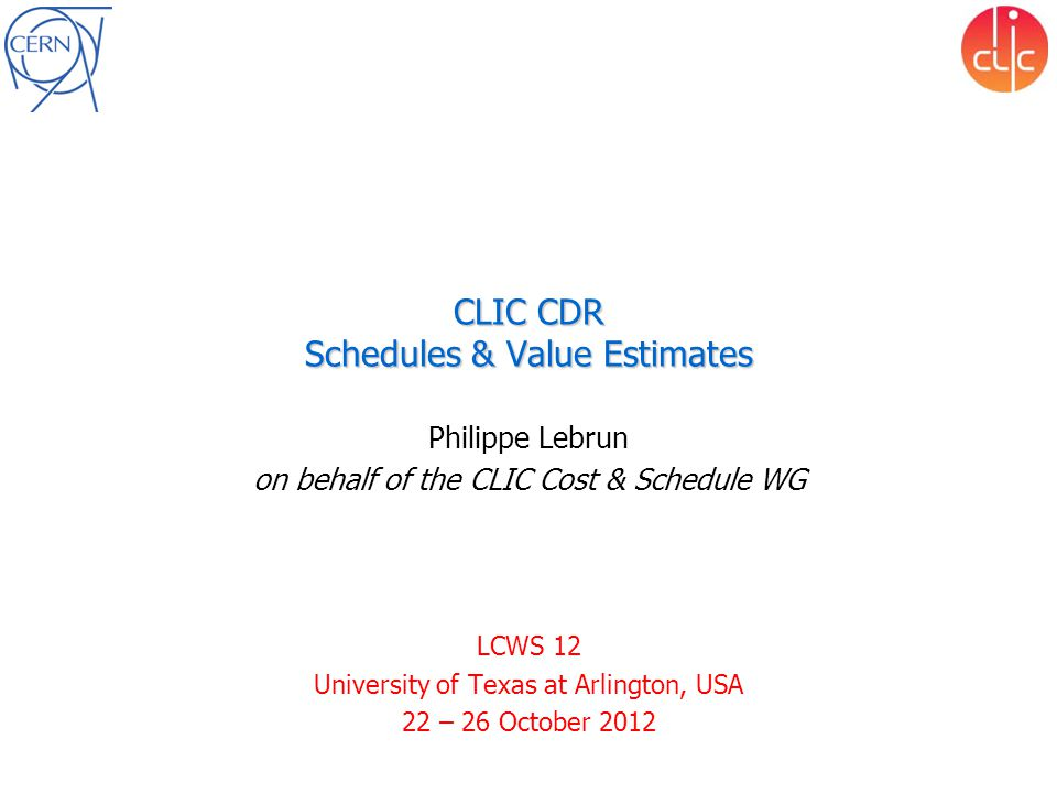 CLIC CDR Schedules & Value Estimates Philippe Lebrun on behalf of the CLIC Cost & Schedule WG LCWS 12 University of Texas at Arlington, USA 22 – 26 Oc