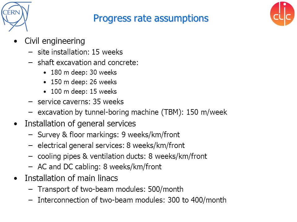 Progress rate assumptions Civil engineering –site installation: 15 weeks –shaft excavation and concrete: 180 m deep: 30 weeks 150 m deep: 26 weeks 100 m deep: 15 weeks –service caverns: 35 weeks –excavation by tunnel-boring machine (TBM): 150 m/week Installation of general services –Survey & floor markings: 9 weeks/km/front –electrical general services: 8 weeks/km/front –cooling pipes & ventilation ducts: 8 weeks/km/front –AC and DC cabling: 8 weeks/km/front Installation of main linacs –Transport of two-beam modules: 500/month –Interconnection of two-beam modules: 300 to 400/month