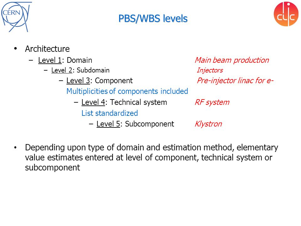 PBS/WBS levels Architecture –Level 1: Domain Main beam production –Level 2: Subdomain Injectors –Level 3: Component Pre-injector linac for e- Multiplicities of components included –Level 4: Technical systemRF system List standardized –Level 5: SubcomponentKlystron Depending upon type of domain and estimation method, elementary value estimates entered at level of component, technical system or subcomponent