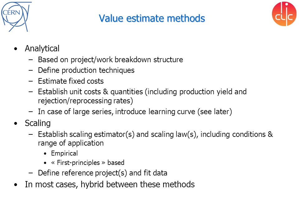Value estimate methods Analytical –Based on project/work breakdown structure –Define production techniques –Estimate fixed costs –Establish unit costs & quantities (including production yield and rejection/reprocessing rates) –In case of large series, introduce learning curve (see later) Scaling –Establish scaling estimator(s) and scaling law(s), including conditions & range of application Empirical « First-principles » based –Define reference project(s) and fit data In most cases, hybrid between these methods