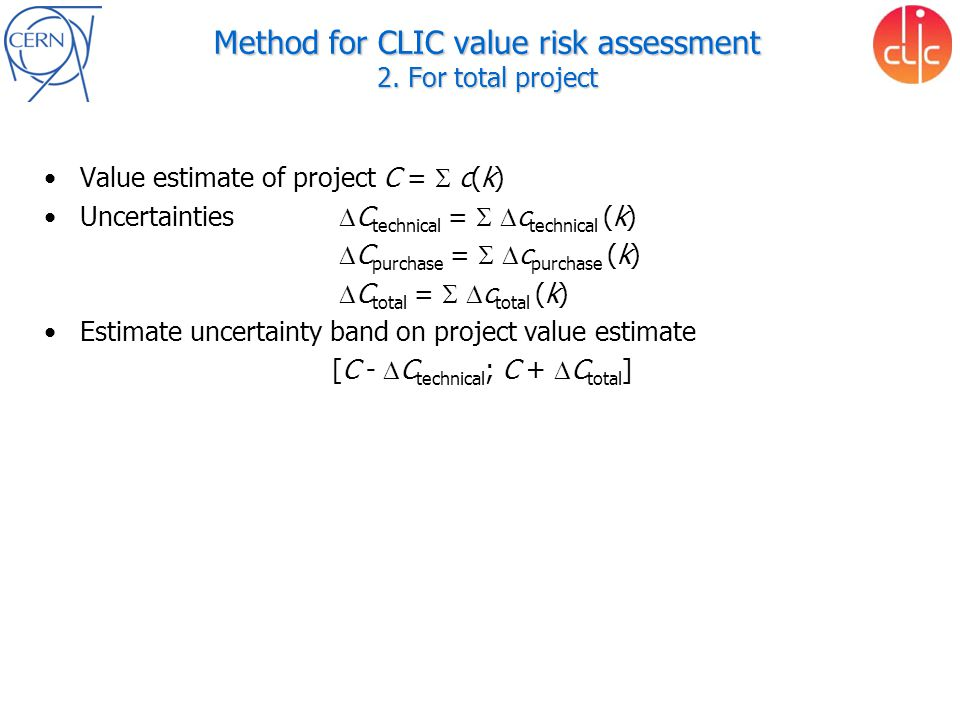 Method for CLIC value risk assessment 2. For total project Value estimate of project C =  c(k) Uncertainties  C technical =   c technical (k) 