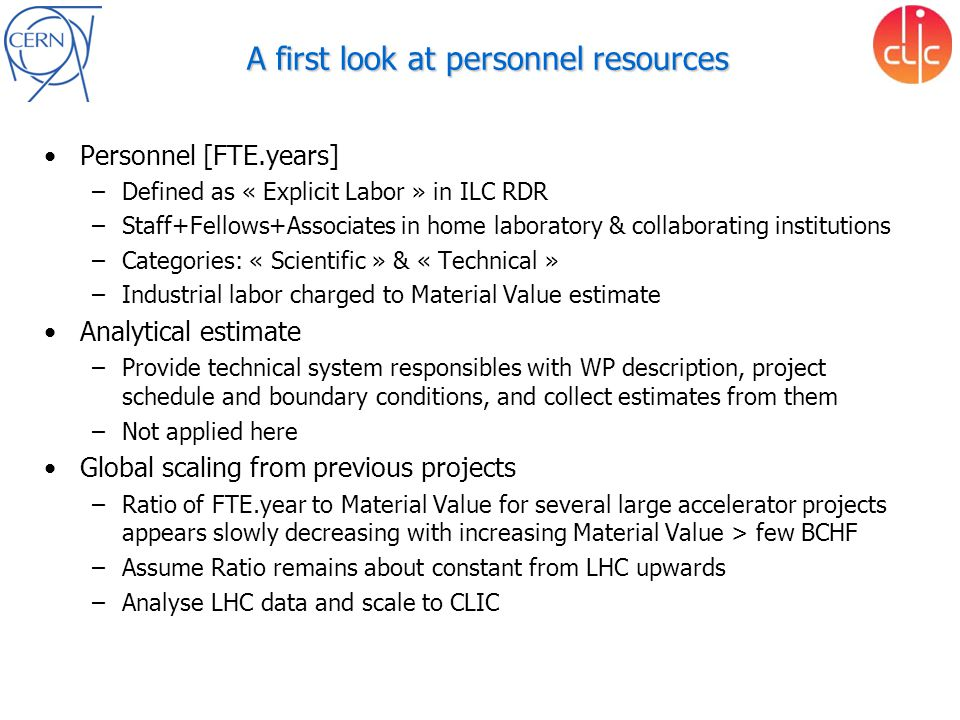 A first look at personnel resources Personnel [FTE.years] –Defined as « Explicit Labor » in ILC RDR –Staff+Fellows+Associates in home laboratory & collaborating institutions –Categories: « Scientific » & « Technical » –Industrial labor charged to Material Value estimate Analytical estimate –Provide technical system responsibles with WP description, project schedule and boundary conditions, and collect estimates from them –Not applied here Global scaling from previous projects –Ratio of FTE.year to Material Value for several large accelerator projects appears slowly decreasing with increasing Material Value > few BCHF –Assume Ratio remains about constant from LHC upwards –Analyse LHC data and scale to CLIC