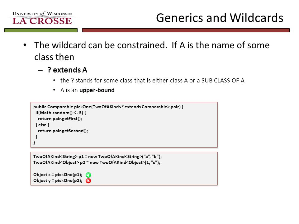Generics and Wildcards The wildcard can be constrained. If A is the name of some class then – ? extends A the ? stands for some class that is either c
