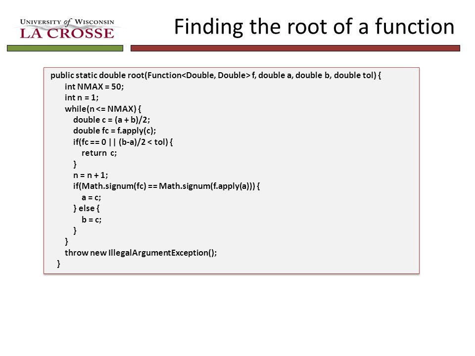 Finding the root of a function public static double root(Function f, double a, double b, double tol) { int NMAX = 50; int n = 1; while(n <= NMAX) { do