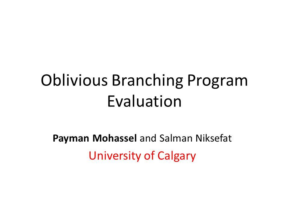 Oblivious Branching Program Evaluation Payman Mohassel and Salman Niksefat University of Calgary